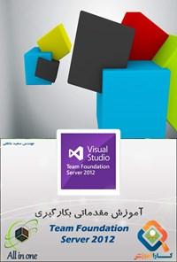آموزش مقدماتی بکارگیری TEAM FOUNDATION SERVER ۲۰۱۲