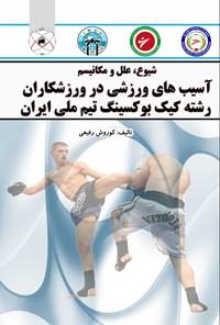 شیوع، علل و مکانیسم آسیب های ورزشی در ورزشکاران رشته کیک بوکسینگ تیم ملی ایران
